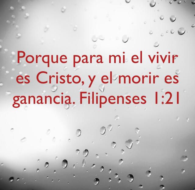 Porque para mi el vivir es Cristo, y el morir es ganancia. Filipenses 1:21