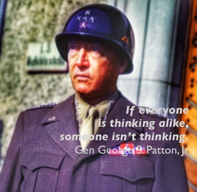 If everyone  is thinking alike,  someone isn't thinking. Gen George S. Patton, Jr