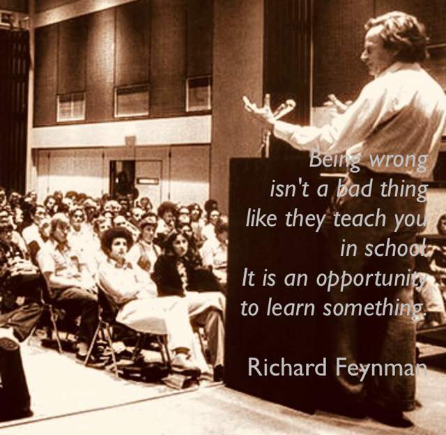 Being wrong  isn't a bad thing  like they teach you  in school.  It is an opportunity  to learn something. Richard Feynman