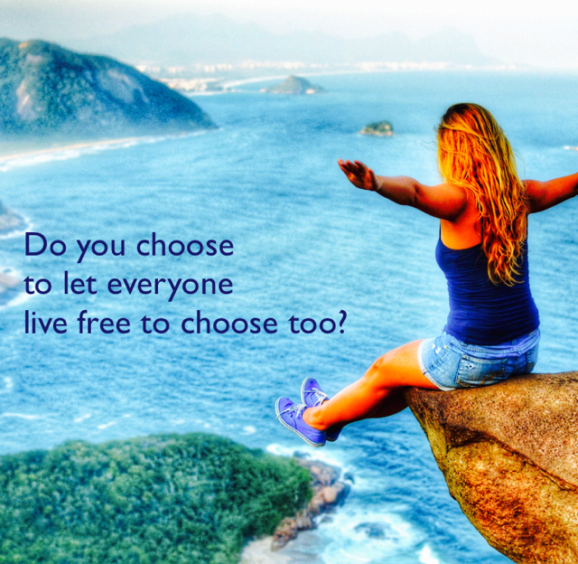 Do you choose  to let everyone  live free to choose too?