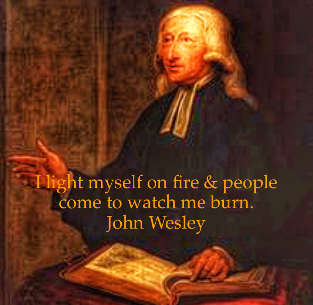 I light myself on fire & people come to watch me burn. John Wesley