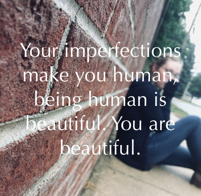 Your imperfections make you human, being human is beautiful. You are beautiful.
