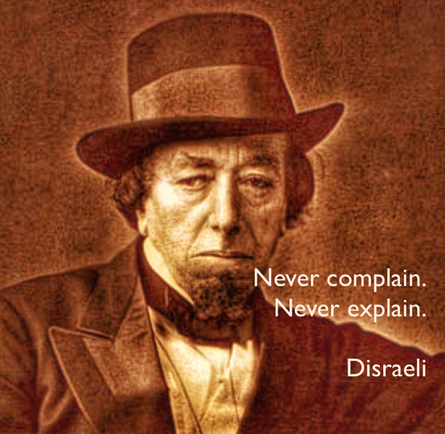 Never complain. Never explain. Disraeli