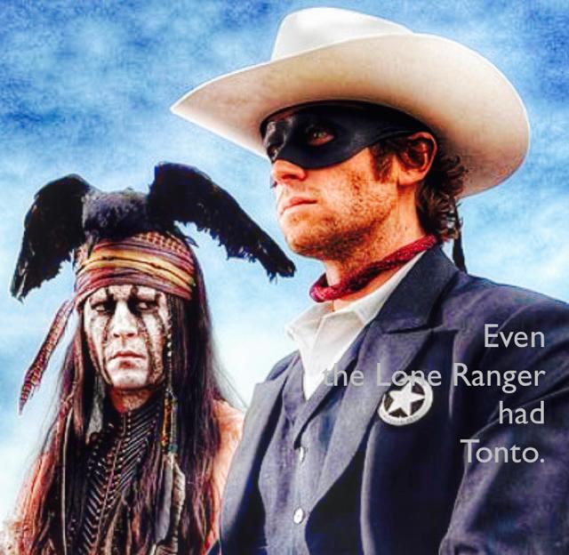 Even  the Lone Ranger  had  Tonto.