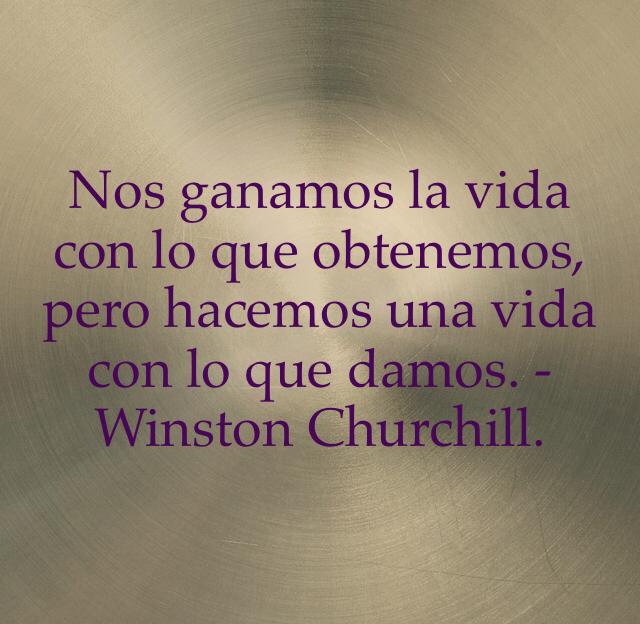 Nos ganamos la vida con lo que obtenemos, pero hacemos una vida con lo que damos. -Winston Churchill.