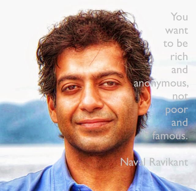 You  want  to be  rich  and  anonymous,  not  poor  and  famous. Naval Ravikant