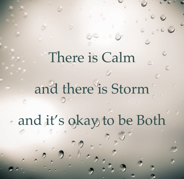 There is Calm and there is Storm and it's okay to be Both