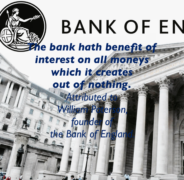 The bank hath benefit of interest on all moneys  which it creates  out of nothing. Attributed to  William Paterson,  founder of  the Bank of England.