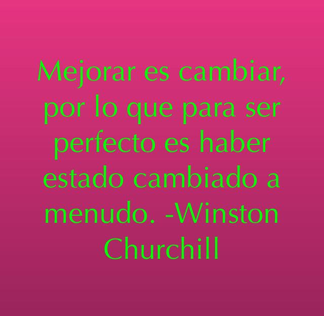 Mejorar es cambiar, por lo que para ser perfecto es haber estado cambiado a menudo. -Winston Churchill