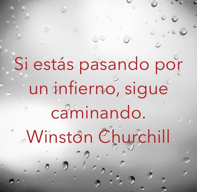Si estás pasando por un infierno, sigue caminando. Winston Churchill