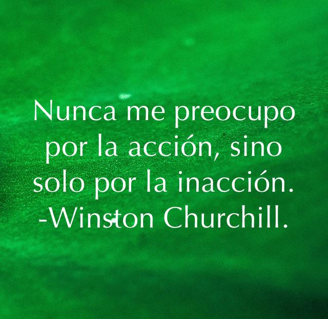 Nunca me preocupo por la acción, sino solo por la inacción.  -Winston Churchill.