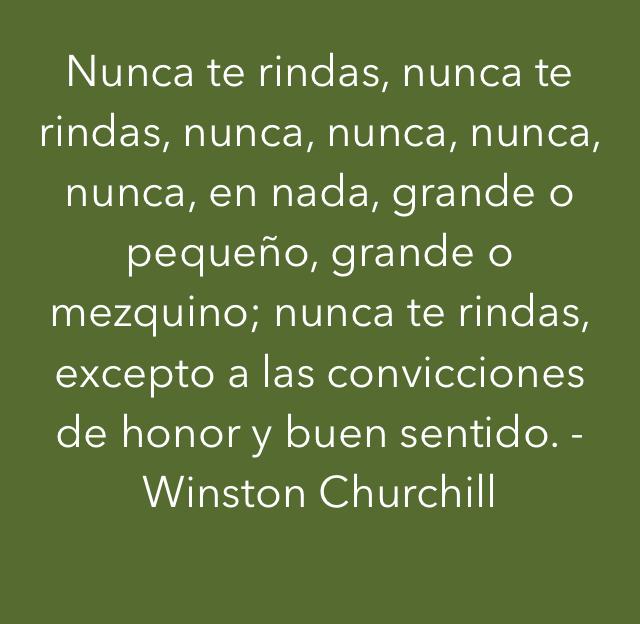 Nunca te rindas, nunca te rindas, nunca, nunca, nunca, nunca, en nada, grande o pequeño, grande o mezquino; nunca te rindas, excepto a las convicciones de honor y buen sentido. -Winston Churchill