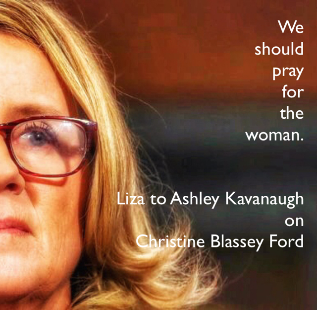 We  should  pray  for  the  woman. Liza to Ashley Kavanaugh  on Christine Blassey Ford