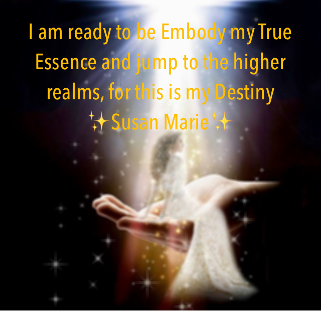 I am ready to be Embody my True Essence and jump to the higher realms, for this is my Destiny  ✨Susan Marie✨