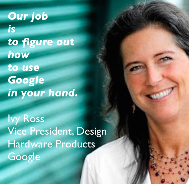 Our job  is  to figure out  how  to use  Google  in your hand.  Ivy Ross  Vice President, Design Hardware Products  Google