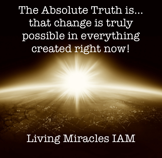 The Absolute Truth is...  that change is truly possible in everything created right now! Living Miracles IAM