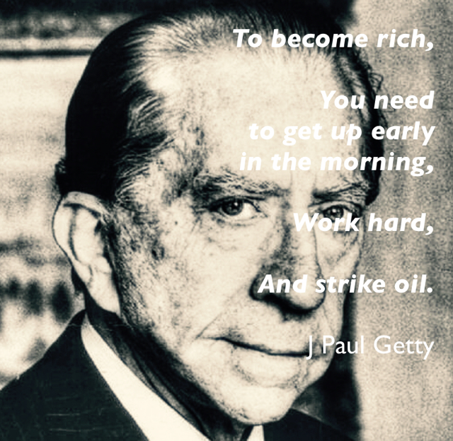 To become rich, You need  to get up early  in the morning, Work hard, And strike oil. J Paul Getty