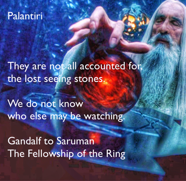 Palantiri They are not all accounted for,  the lost seeing stones.  We do not know  who else may be watching. Gandalf to Saruman The Fellowship of the Ring