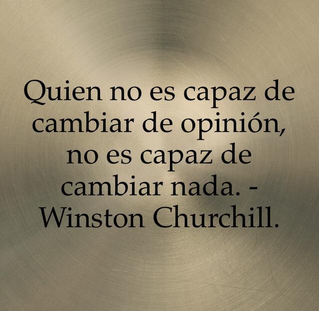 Quien no es capaz de cambiar de opinión, no es capaz de cambiar nada. -Winston Churchill.