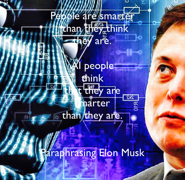 People are smarter   than they think  they are. AI people  think  that they are  smarter  than they are. Paraphrasing Elon Musk