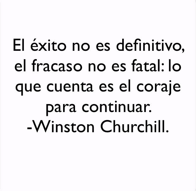 El éxito no es definitivo, el fracaso no es fatal: lo que cuenta es el coraje para continuar.  -Winston Churchill.