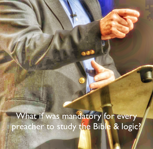 What if was mandatory for every preacher to study the Bible & logic?
