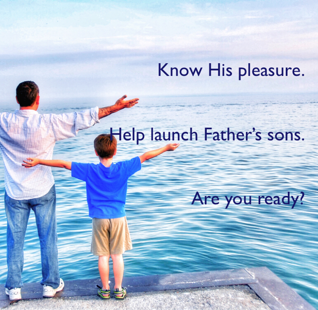 Know His pleasure. Help launch Father's sons. Are you ready?