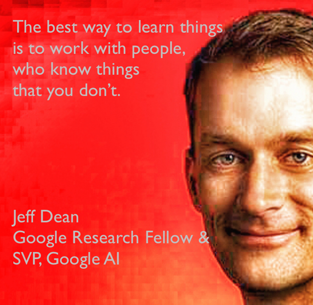 The best way to learn things  is to work with people,  who know things  that you don't. Jeff Dean Google Research Fellow &  SVP, Google AI