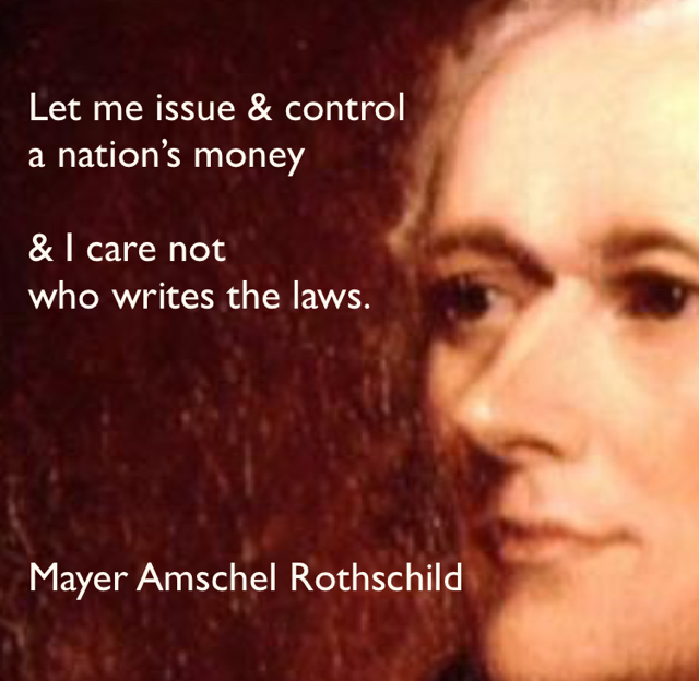 Let me issue & control  a nation's money  & I care not  who writes the laws. Mayer Amschel Rothschild