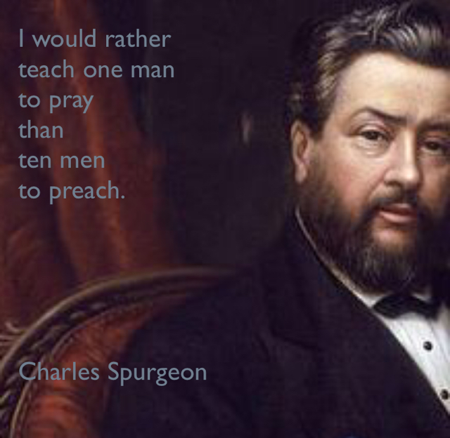 I would rather  teach one man  to pray  than  ten men  to preach. Charles Spurgeon