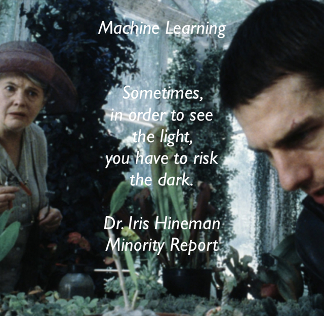 Machine Learning Sometimes,  in order to see  the light,  you have to risk  the dark. Dr. Iris Hineman Minority Report