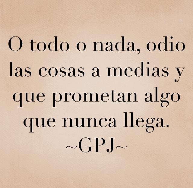 O todo o nada, odio las cosas a medias y que prometan algo que nunca llega. ~GPJ~