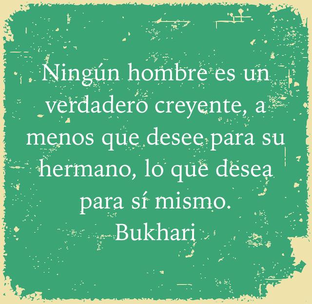 Ningún hombre es un verdadero creyente, a menos que desee para su hermano, lo que desea para sí mismo. Bukhari