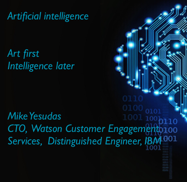 Artificial intelligence Art first Intelligence later Mike Yesudas CTO,  Watson Customer Engagement Services,  Distinguished Engineer, IBM