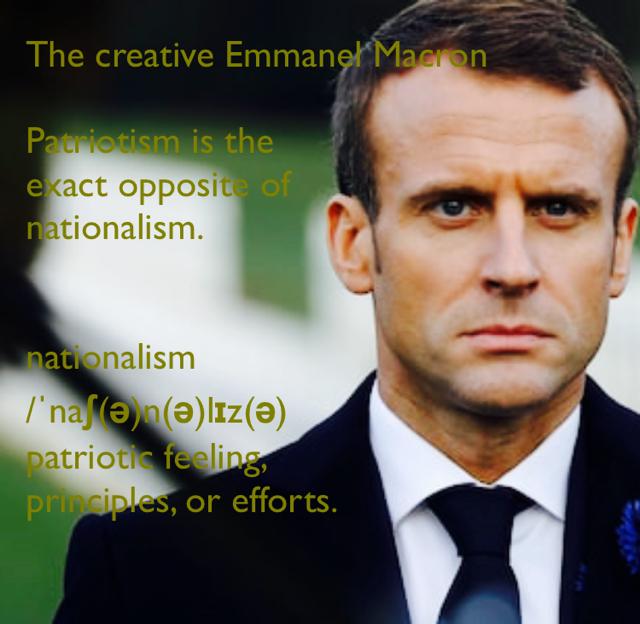 The creative Emmanel Macron Patriotism is the  exact opposite of  nationalism. nationalism /ˈnaʃ(ə)n(ə)lɪz(ə) patriotic feeling,  principles, or efforts.