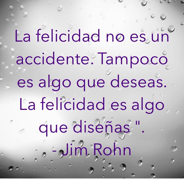 """La felicidad no es un accidente. Tampoco es algo que deseas. La felicidad es algo que diseñas """". - Jim Rohn"""