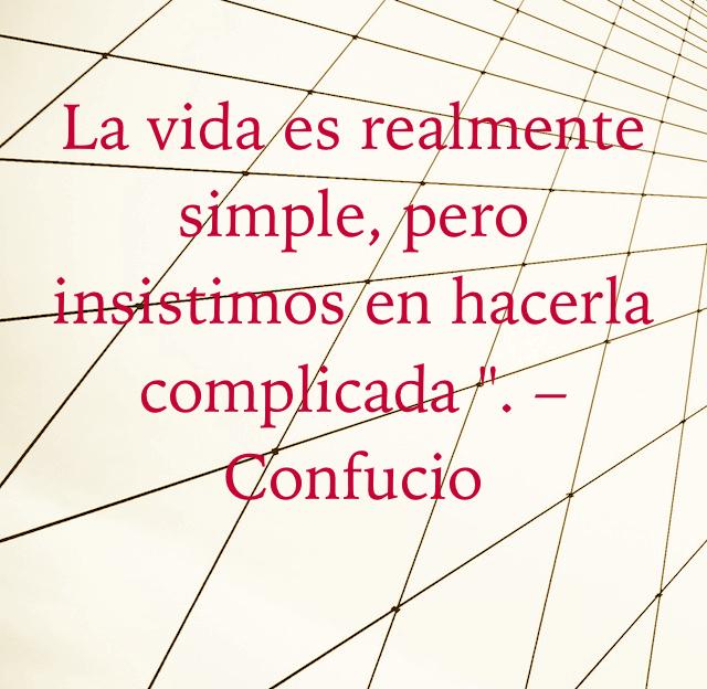 """La vida es realmente simple, pero insistimos en hacerla complicada """". –Confucio"""
