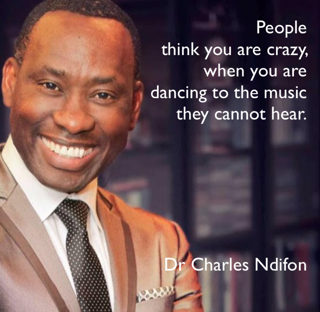 People  think you are crazy,  when you are  dancing to the music  they cannot hear. Dr Charles Ndifon