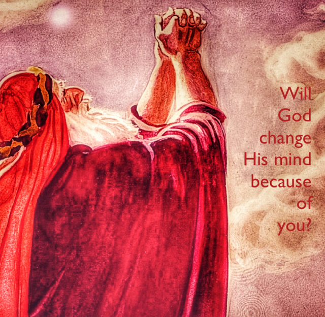 Will  God  change  His mind  because  of  you?