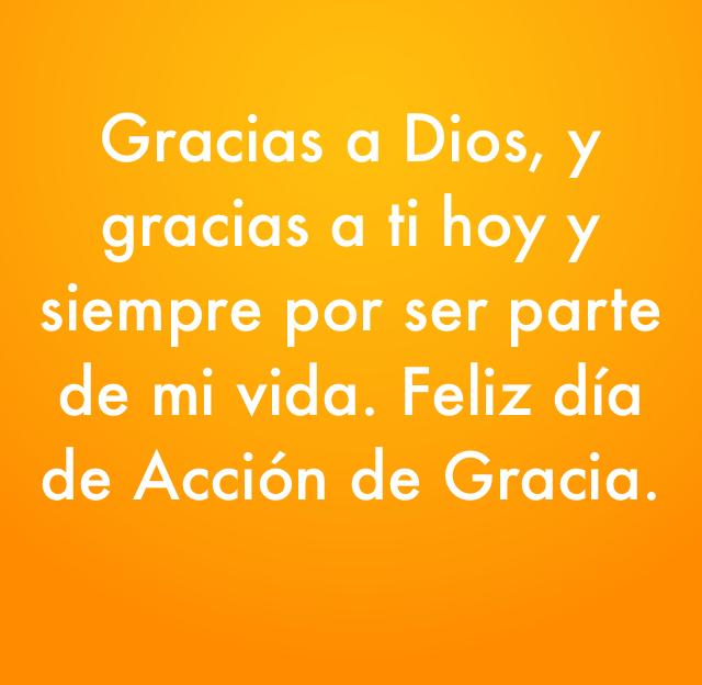 Gracias a Dios, y gracias a ti hoy y siempre por ser parte de mi vida. Feliz día de Acción de Gracia.
