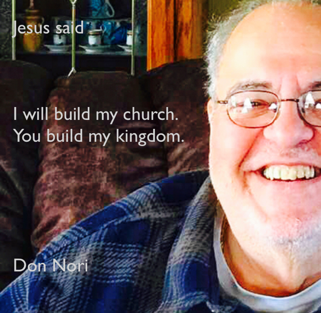 Jesus said I will build my church. You build my kingdom. Don Nori