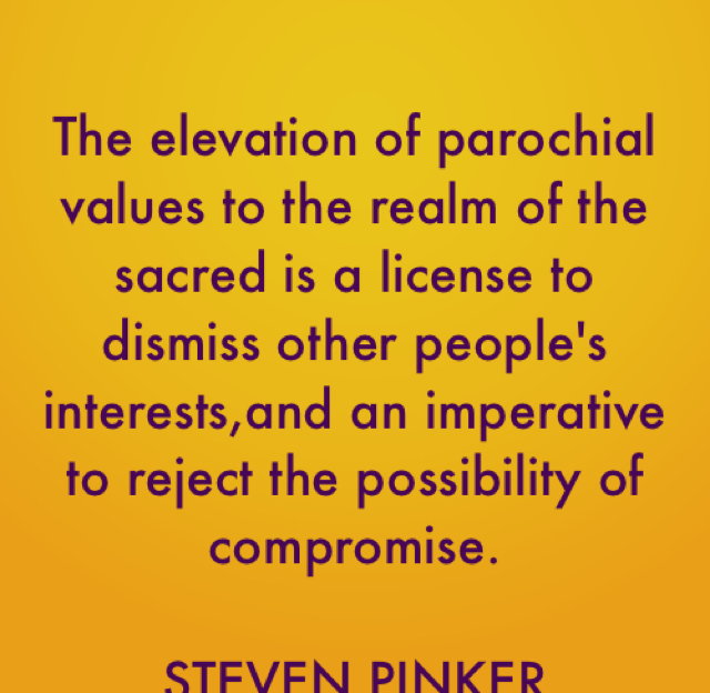 The elevation of parochial values to the realm of the sacred is a license to dismiss other people's interests,and an imperative to reject the possibility of compromise. STEVEN PINKER