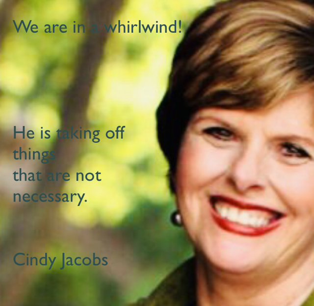 We are in a whirlwind! He is taking off  things  that are not  necessary. Cindy Jacobs