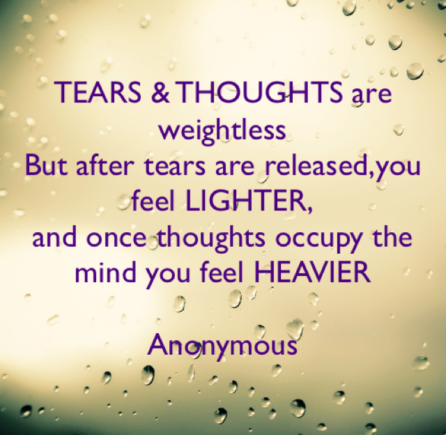 TEARS & THOUGHTS are weightless But after tears are released,you feel LIGHTER, and once thoughts occupy the mind you feel HEAVIER Anonymous