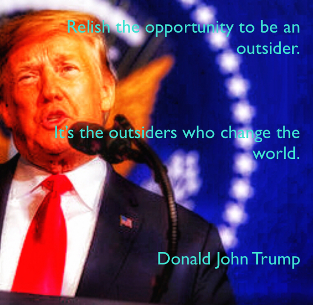 Relish the opportunity to be an outsider. It's the outsiders who change the world. Donald John Trump