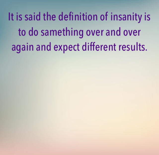 It is said the definition of insanity is to do samething over and over again and expect different results.