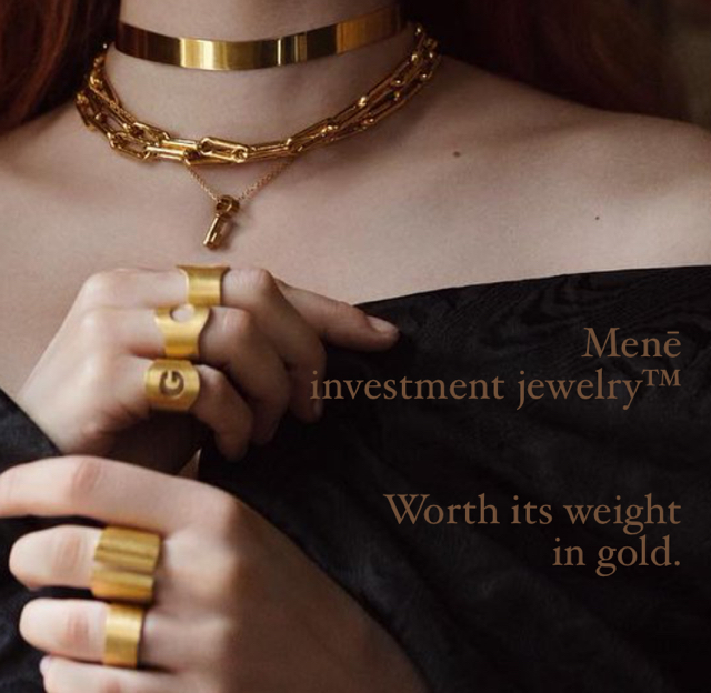 Menē  investment jewelry™  Worth its weight  in gold.