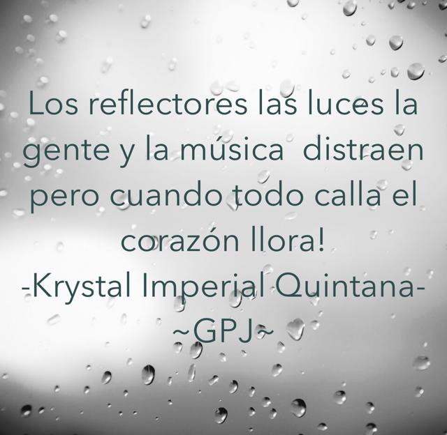 Los reflectores las luces la gente y la música  distraen pero cuando todo calla el corazón llora! -Krystal Imperial Quintana- ~GPJ~