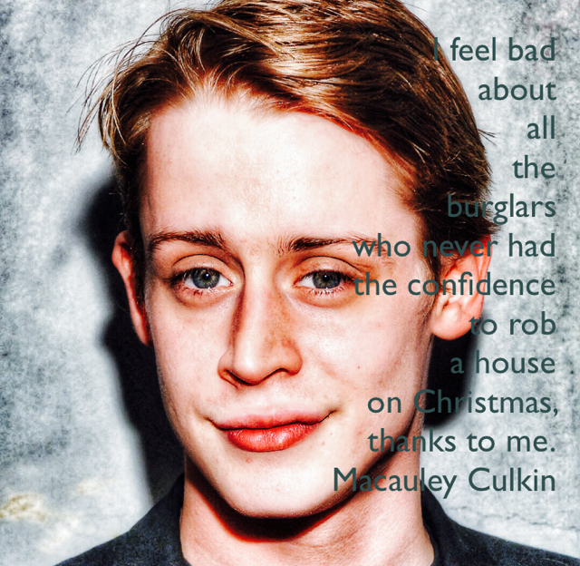 I feel bad  about  all  the  burglars  who never had  the confidence  to rob  a house  on Christmas,  thanks to me. Macauley Culkin