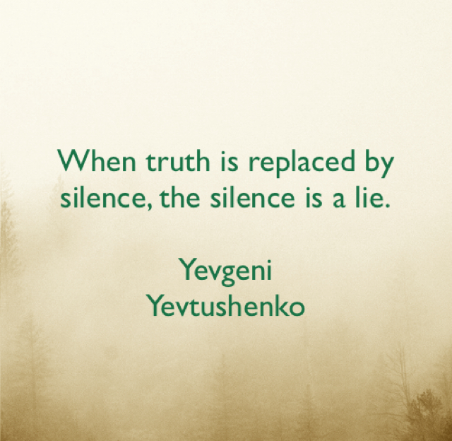 When truth is replaced by silence, the silence is a lie. Yevgeni  Yevtushenko